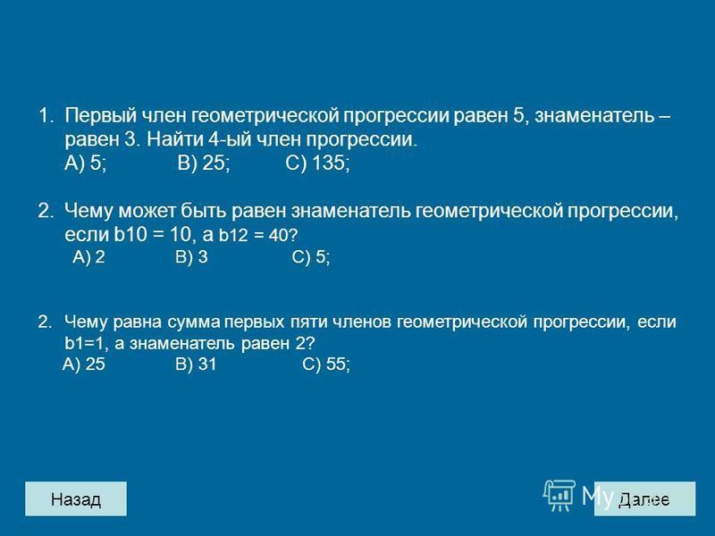 Назад Далее 1. Первый член геометрической прогрессии равен 5, знаменатель – равен 3. Найти 4-ый член прогрессии. А) 5; B) 25; C) 135; 2. Чему может быть равен знаменатель геометрической прогрессии, если b10 = 10, а b12 = 40? А) 2 B) 3 C) 5; 2. Чему р