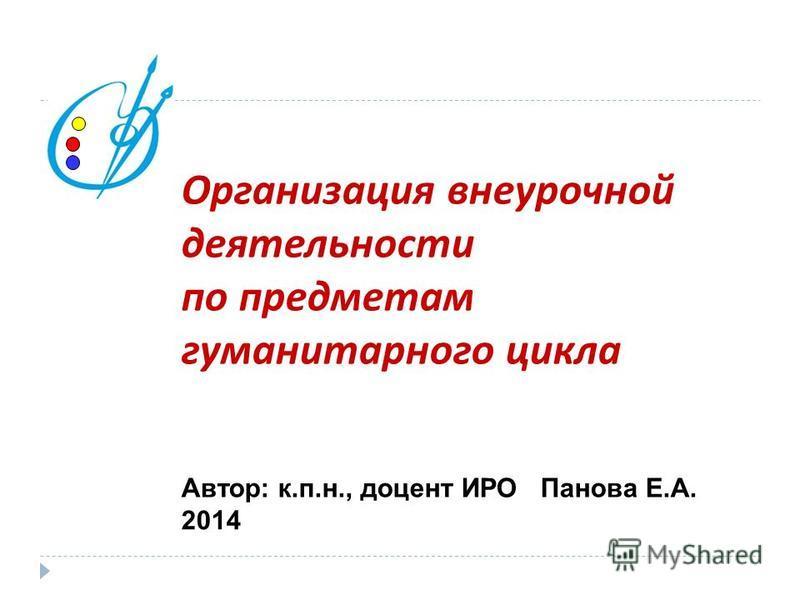 Организация внеурочной деятельности по предметам гуманитарного цикла Автор: к.п.н., доцент ИРО Панова Е.А. 2014