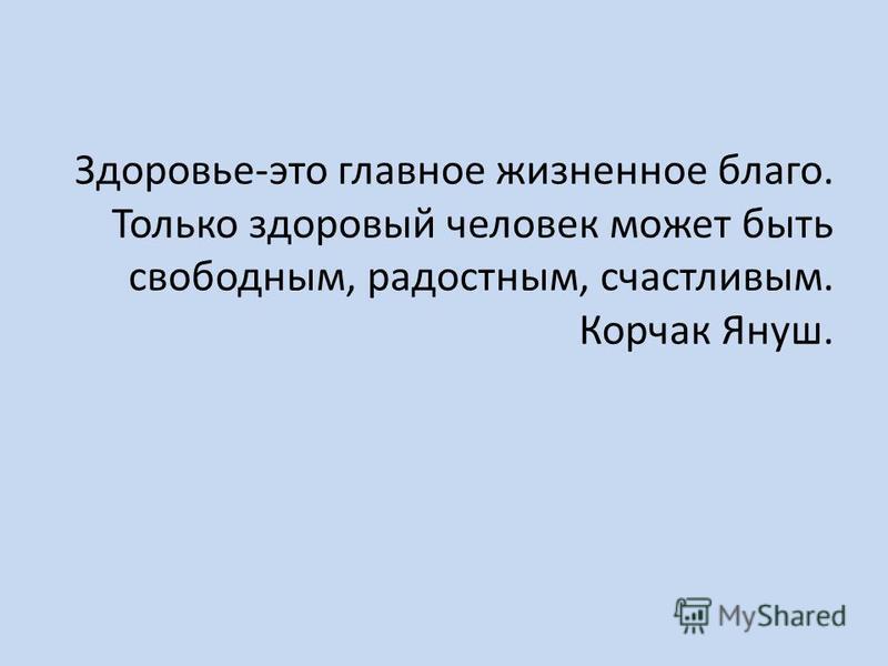 Здоровье-это главное жизненное благо. Только здоровый человек может быть свободным, радостным, счастливым. Корчак Януш.