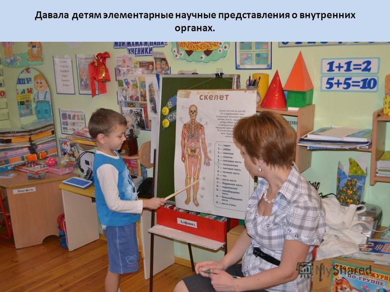 Давала детям элементарные научные представления о внутренних органах.