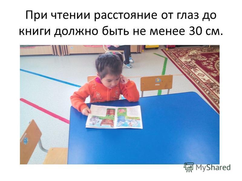 При чтении расстояние от глаз до книги должно быть не менее 30 см.