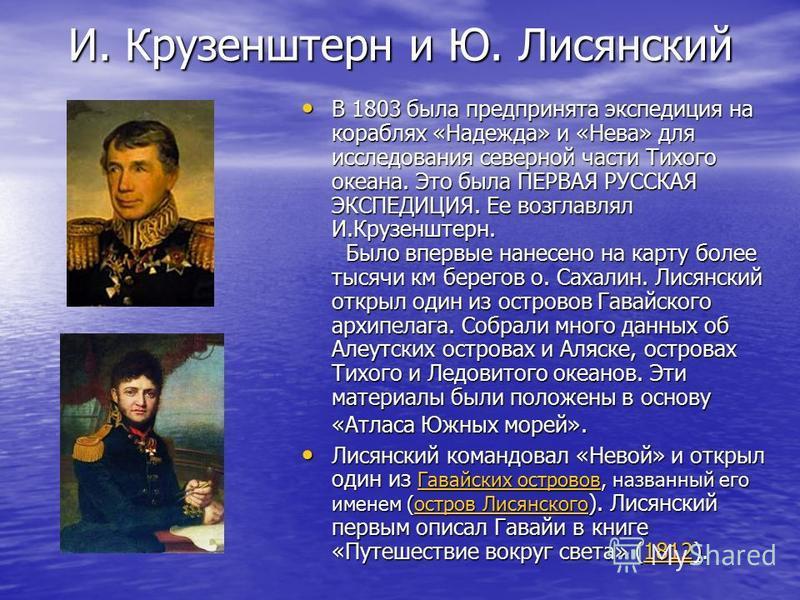 И. Крузенштерн и Ю. Лисянский В 1803 была предпринята экспедиция на кораблях «Надежда» и «Нева» для исследования северной части Тихого океана. Это была ПЕРВАЯ РУССКАЯ ЭКСПЕДИЦИЯ. Ее возглавлял И.Крузенштерн. Было впервые нанесено на карту более тысяч