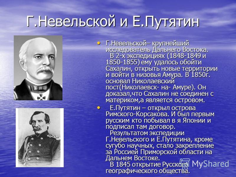 Г.Невельской и Е.Путятин Г.Невельской– крупнейший исследователь Дальнего Востока. В 2-х экспедициях (1848-1849 и 1850-1855) ему удалось обойти Сахалин, открыть новые территории и войти в низовья Амура. В 1850 г. основал Николаевский пост(Николаевск-