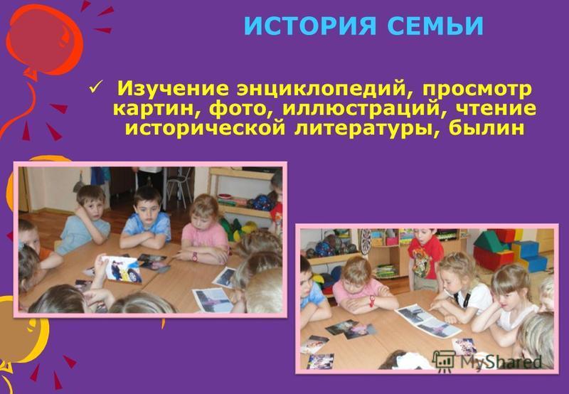 ИСТОРИЯ СЕМЬИ Изучение энциклопедий, просмотр картин, фото, иллюстраций, чтение исторической литературы, былин