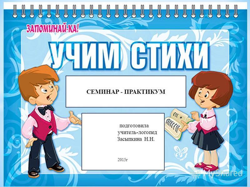 СЕМИНАР - ПРАКТИКУМ подготовила учитель-логопед Засыпкина Н.Н. 2015 г