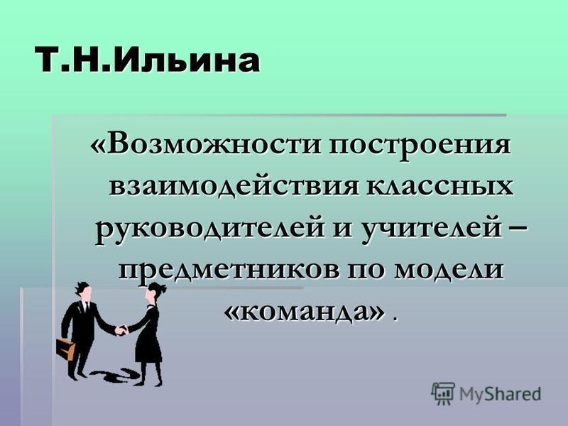 Т.Н.Ильина «Возможности построения взаимодействия классных руководителей и учителей – предметников по модели «команда».