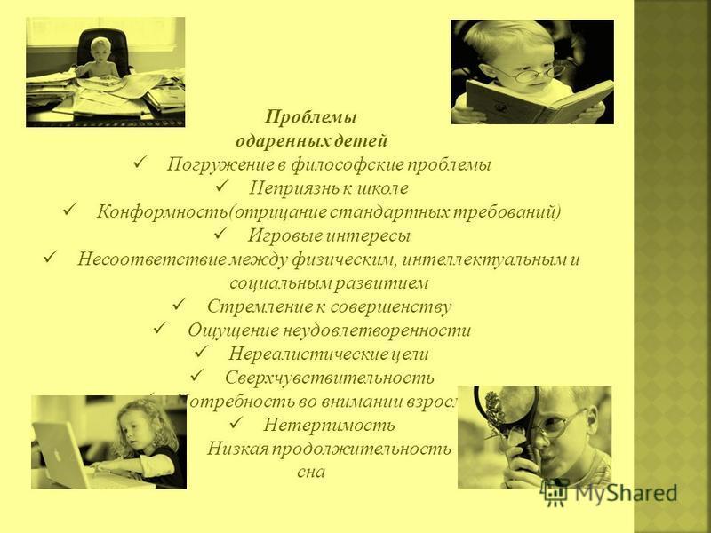 Проблемы одаренных детей Погружение в философские проблемы Неприязнь к школе Конформность(отрицание стандартных требований) Игровые интересы Несоответствие между физическим, интеллектуальным и социальным развитием Стремление к совершенству Ощущение н