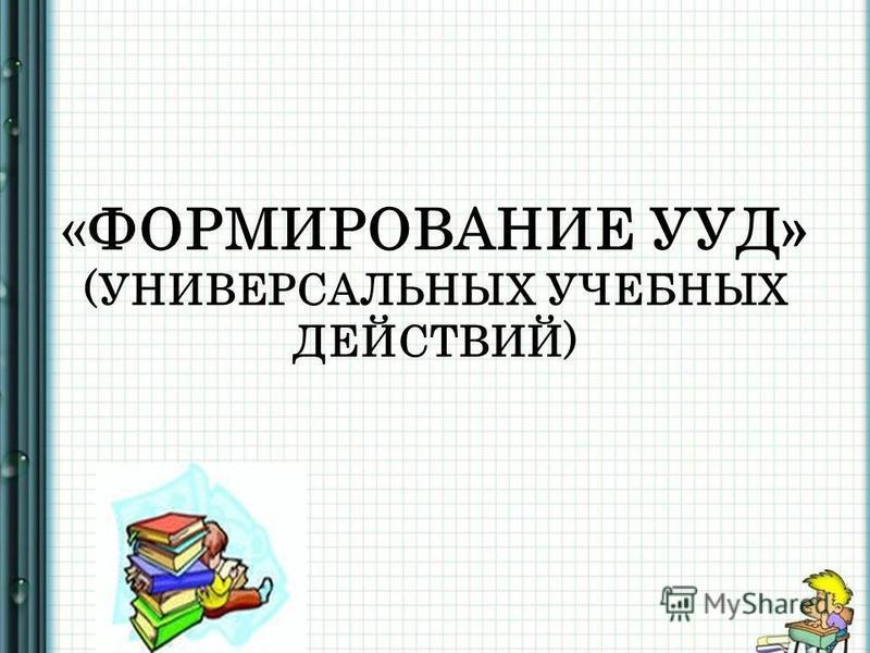 «ФОРМИРОВАНИЕ УУД» (УНИВЕРСАЛЬНЫХ УЧЕБНЫХ ДЕЙСТВИЙ)