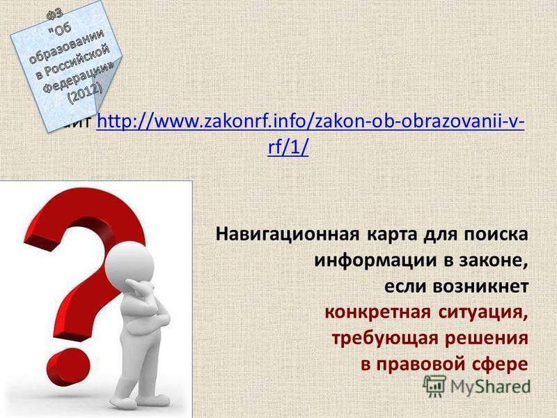 Навигационная карта для поиска информации в законе, если возникнет конкретная ситуация, требующая решения в правовой сфере сайт http://www.zakonrf.info/zakon-ob-obrazovanii-v- rf/1/http://www.zakonrf.info/zakon-ob-obrazovanii-v- rf/1/
