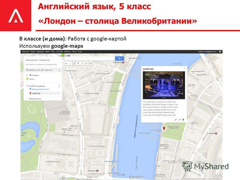 Английский язык, 5 класс «Лондон – столица Великобритании» В классе (и дома): Работа с google-картой Используем google-maps