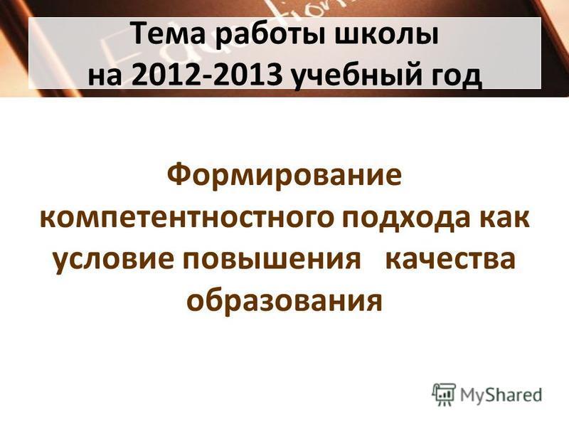 Тема работы школы на 2012-2013 учебный год Формирование компетентностного подхода как условие повышения качества образования