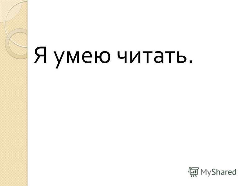 Я умею читать.