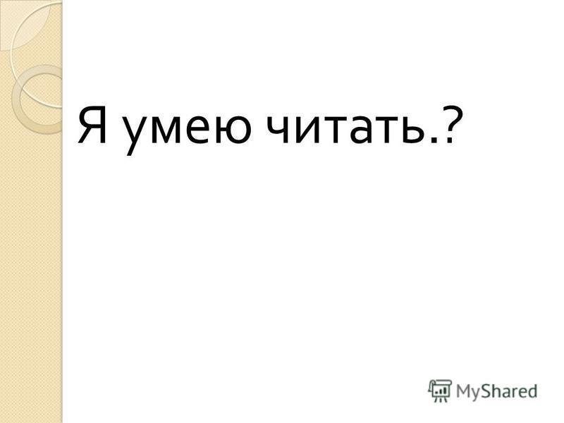 Я умею читать.?