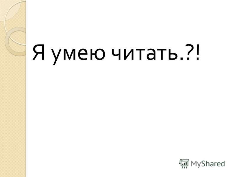 Я умею читать.?!