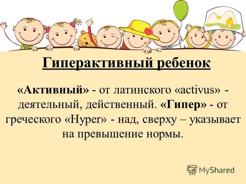 «Активный» - от латинского «activus» - деятельный, действенный. «Гипер» - от греческого «Hyper» - над, сверху – указывает на превышение нормы. Гиперактивный ребенок
