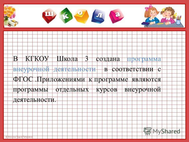© Фокина Лидия Петровна В КГКОУ Школа 3 создана программа внеурочной деятельности в соответствии с ФГОС.Приложениями к программе являются программы отдельных курсов внеурочной деятельности.
