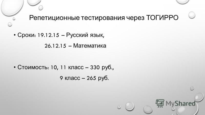 Репетиционные тестирования через ТОГИРРО Сроки : 19.12.15 – Русский язык, 26.12.15 – Математика Стоимость : 10, 11 класс – 330 руб., 9 класс – 265 руб.