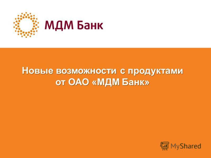 Новые возможности с продуктами от ОАО «МДМ Банк»