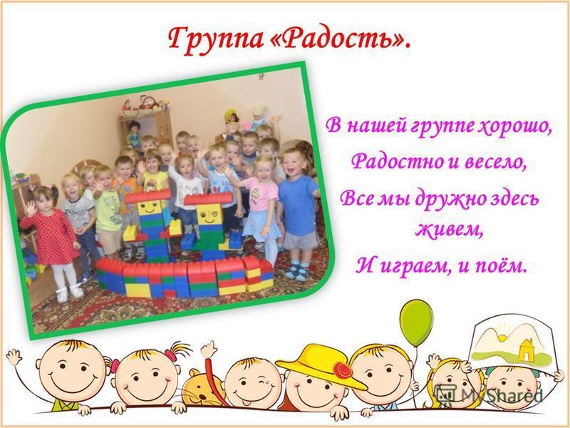 Группа «Радость». В нашей группе хорошо, Радостно и весело, Все мы дружно здесь живем, И играем, и поём.
