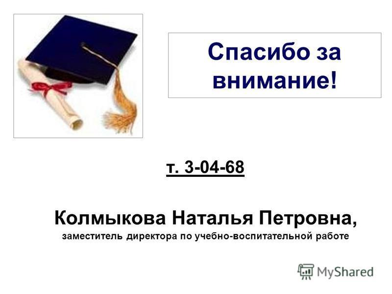Спасибо за внимание! т. 3-04-68 Колмыкова Наталья Петровна, заместитель директора по учебно-воспитательной работе