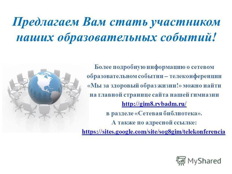 Предлагаем Вам стать участником наших образовательных событий! Более подробную информацию о сетевом образовательном событии – телеконференции «Мы за здоровый образ жизни!» можно найти на главной странице сайта нашей гимназии http://gim8.rybadm.ru/ в