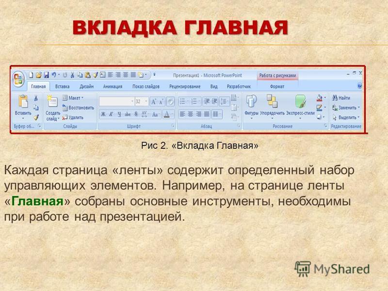 Каждая страница «ленты» содержит определенный набор управляющих элементов. Например, на странице ленты «Главная» собраны основные инструменты, необходимы при работе над презентацией. ВКЛАДКА ГЛАВНАЯ Рис 2. «Вкладка Главная»