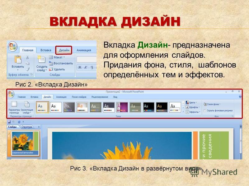 Вкладка Дизайн- предназначена для оформления слайдов. Придания фона, стиля, шаблонов определённых тем и эффектов. Рис 2. «Вкладка Дизайн» Рис 3. «Вкладка Дизайн в развёрнутом виде» ВКЛАДКА ДИЗАЙН