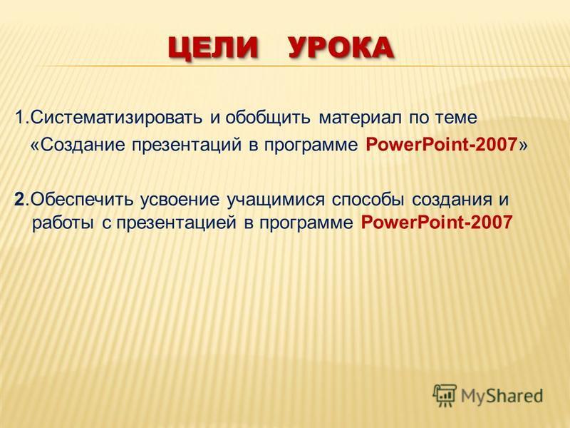 ЦЕЛИ УРОКА 1. Систематизировать и обобщить материал по теме «Создание презентаций в программе PowerPoint-2007» 2. Обеспечить усвоение учащимися способы создания и работы с презентацией в программе PowerPoint-2007