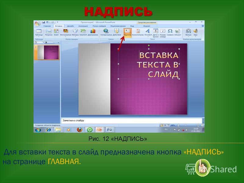 НАДПИСЬ НАДПИСЬ Рис. 12 «НАДПИСЬ» Для вставки текста в слайд предназначена кнопка «НАДПИСЬ» на странице ГЛАВНАЯ.