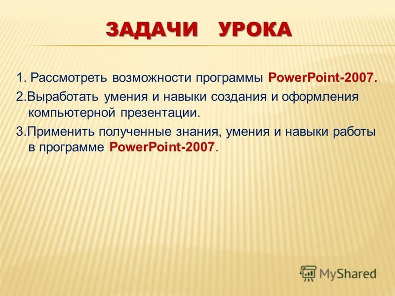 ЗАДАЧИ УРОКА 1. Рассмотреть возможности программы PowerPoint-2007. 2. Выработать умения и навыки создания и оформления компьютерной презентации. 3. Применить полученные знания, умения и навыки работы в программе PowerPoint-2007.