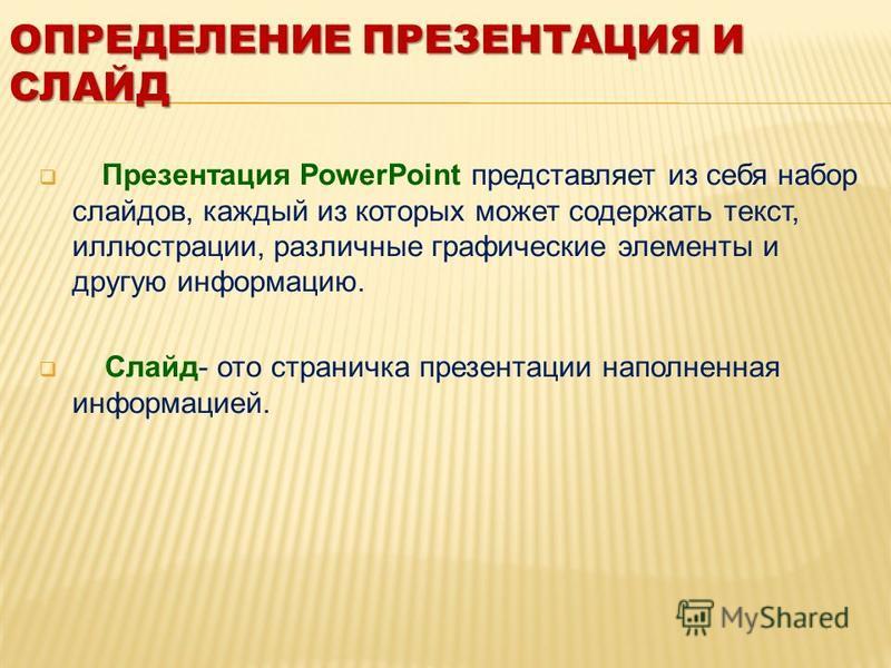 Презентация PowerPoint представляет из себя набор слайдов, каждый из которых может содержать текст, иллюстрации, различные графические элементы и другую информацию. Слайд- ото страничка презентации наполненная информацией. ОПРЕДЕЛЕНИЕ ПРЕЗЕНТАЦИЯ И С