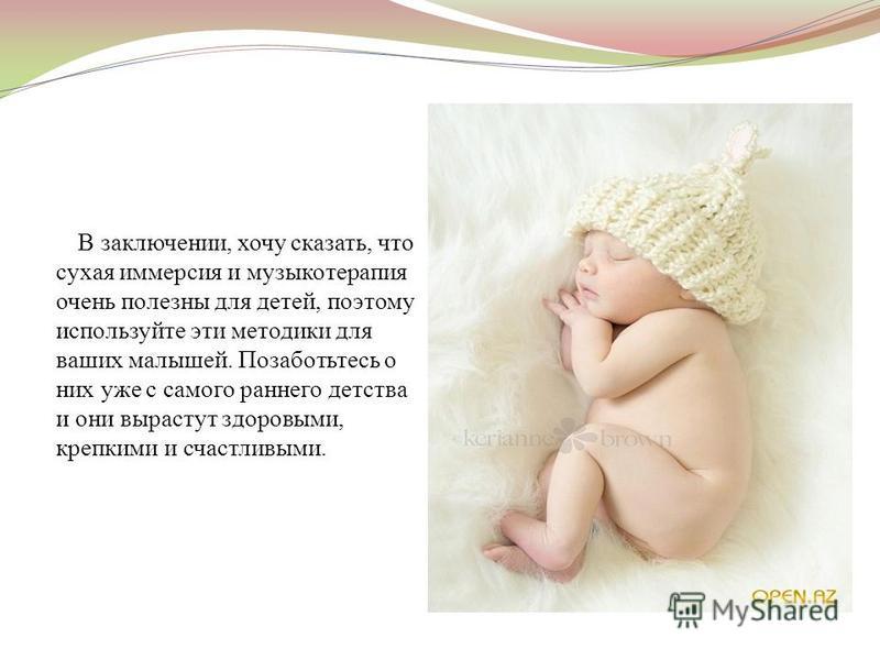 В заключении, хочу сказать, что сухая иммерсия и музыкотерапия очень полезны для детей, поэтому используйте эти методики для ваших малышей. Позаботьтесь о них уже с самого раннего детства и они вырастут здоровыми, крепкими и счастливыми.
