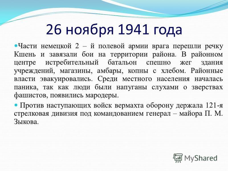 26 ноября 1941 года Части немецкой 2 – й полевой армии врага перешли речку Кшень и завязали бои на территории района. В районном центре истребительный батальон спешно жег здания учреждений, магазины, амбары, копны с хлебом. Районные власти эвакуирова