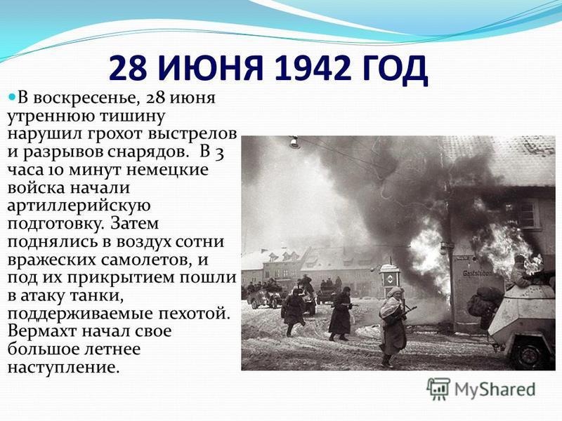 28 ИЮНЯ 1942 ГОД В воскресенье, 28 июня утреннюю тишину нарушил грохот выстрелов и разрывов снарядов. В 3 часа 10 минут немецкие войска начали артиллерийскую подготовку. Затем поднялись в воздух сотни вражеских самолетов, и под их прикрытием пошли в