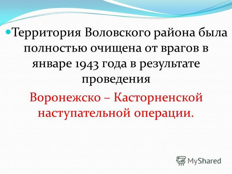 Территория Воловского района была полностью очищена от врагов в январе 1943 года в результате проведения Воронежско – Касторненской наступательной операции.