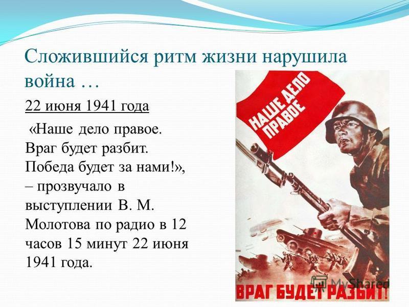 Сложившийся ритм жизни нарушила война … 22 июня 1941 года «Наше дело правое. Враг будет разбит. Победа будет за нами!», – прозвучало в выступлении В. М. Молотова по радио в 12 часов 15 минут 22 июня 1941 года.