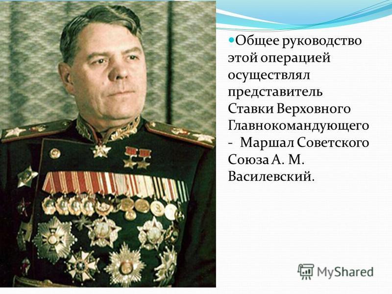 Общее руководство этой операцией осуществлял представитель Ставки Верховного Главнокомандующего - Маршал Советского Союза А. М. Василевский.