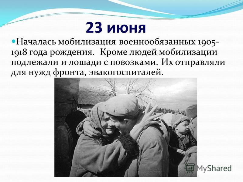 23 июня Началась мобилизация военнообязанных 1905- 1918 года рождения. Кроме людей мобилизации подлежали и лошади с повозками. Их отправляли для нужд фронта, эвакогоспиталей.