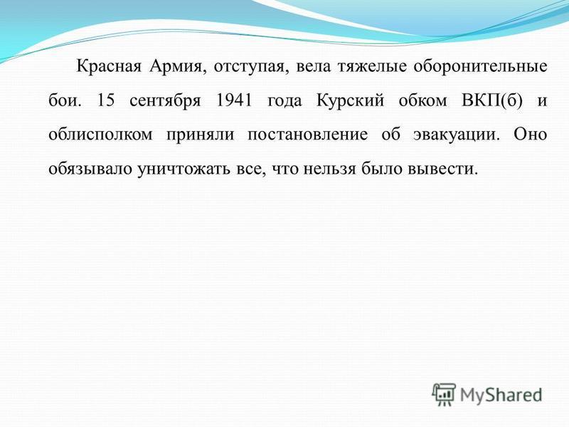 Красная Армия, отступая, вела тяжелые оборонительные бои. 15 сентября 1941 года Курский обком ВКП(б) и облисполком приняли постановление об эвакуации. Оно обязывало уничтожать все, что нельзя было вывести.