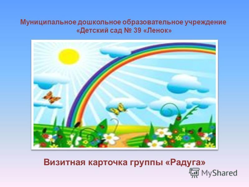 Муниципальное дошкольное образовательное учреждение «Детский сад 39 «Ленок» Визитная карточка группы «Радуга»