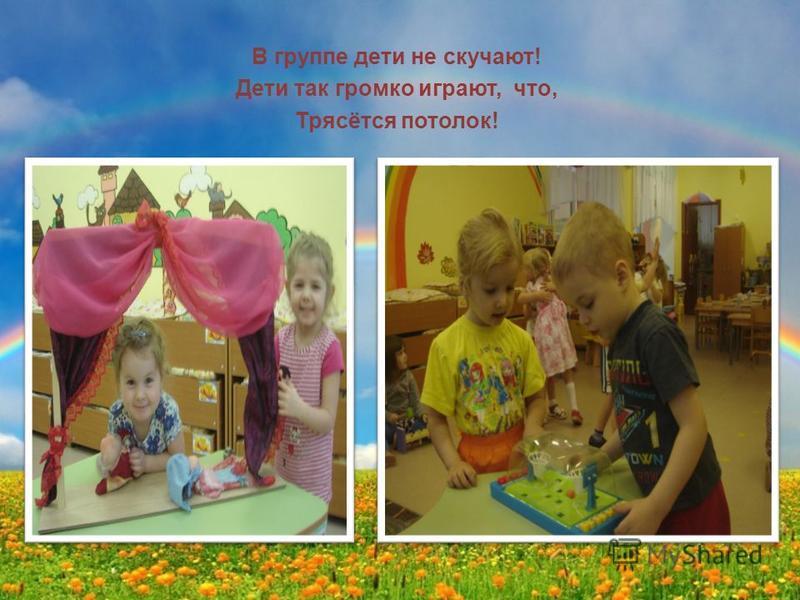 В группе дети не скучают! Дети так громко играют, что, Трясётся потолок!