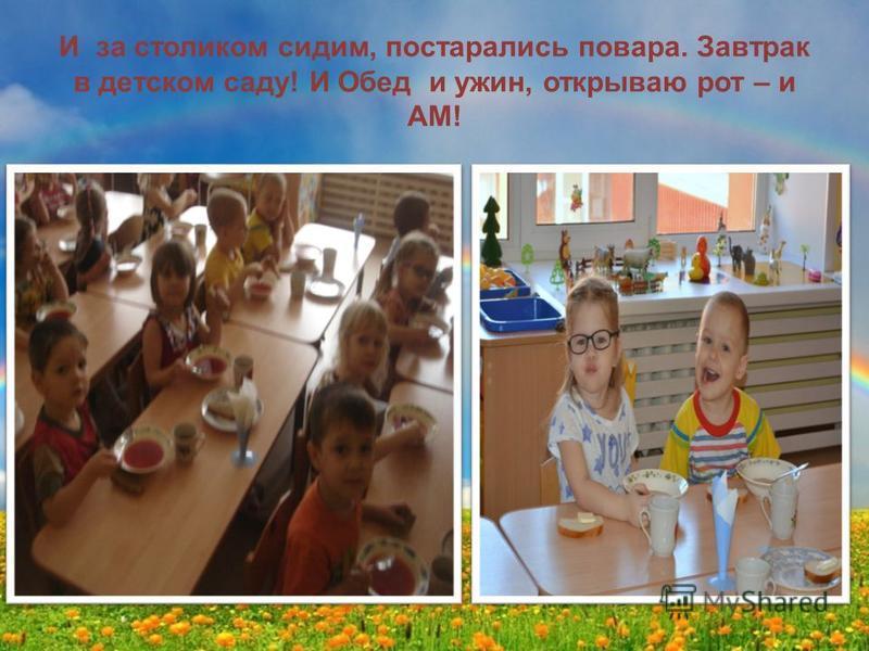 И за столиком сидим, постарались повара. Завтрак в детском саду! И Обед и ужин, открываю рот – и АМ!
