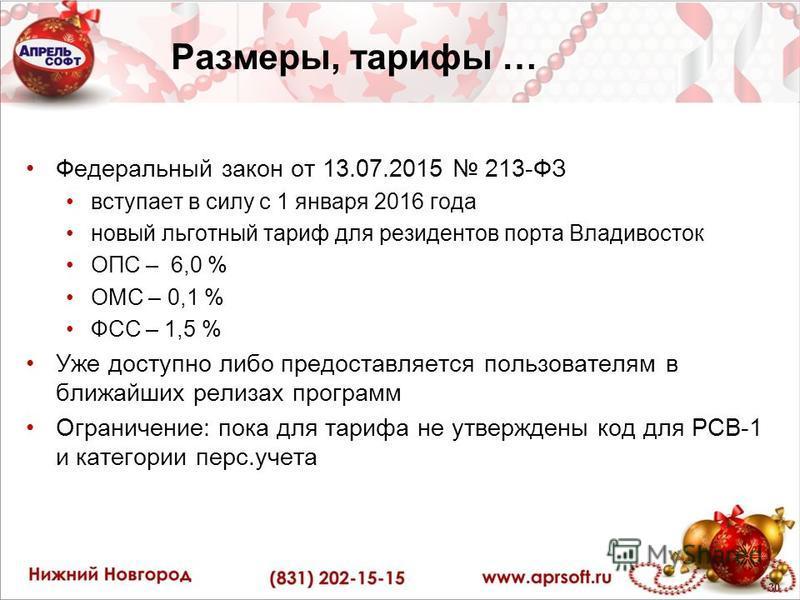Размеры, тарифы … Федеральный закон от 13.07.2015 213-ФЗ вступает в силу с 1 января 2016 года новый льготный тариф для резидентов порта Владивосток ОПС – 6,0 % ОМС – 0,1 % ФСС – 1,5 % Уже доступно либо предоставляется пользователям в ближайших релиза