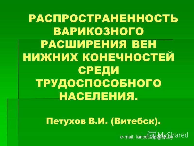 РАСПРОСТРАНЕННОСТЬ ВАРИКОЗНОГО РАСШИРЕНИЯ ВЕН НИЖНИХ КОНЕЧНОСТЕЙ СРЕДИ ТРУДОСПОСОБНОГО НАСЕЛЕНИЯ. Петухов В.И. (Витебск). е-mail: lancet.vip@tut.by