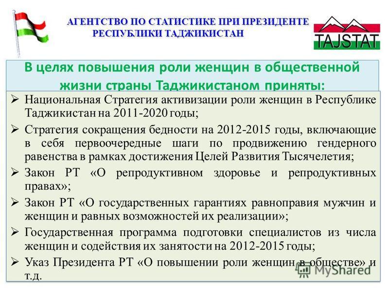 В целях повышения роли женщин в общественной жизни страны Таджикистаном приняты: Национальная Стратегия активизации роли женщин в Республике Таджикистан на 2011-2020 годы; Стратегия сокращения бедности на 2012-2015 годы, включающие в себя первоочеред