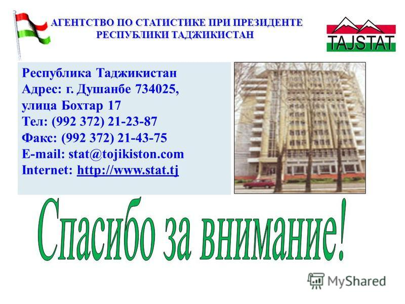 АГЕНТСТВО ПО СТАТИСТИКЕ ПРИ ПРЕЗИДЕНТЕ АГЕНТСТВО ПО СТАТИСТИКЕ ПРИ ПРЕЗИДЕНТЕ РЕСПУБЛИКИ ТАДЖИКИСТАН Республика Таджикистан Адрес: г. Душанбе 734025, улица Бохтар 17 Тел: (992 372) 21-23-87 Факс: (992 372) 21-43-75 E-mail: stat@tojikiston.com Interne