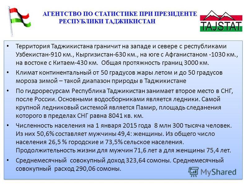 Территория Таджикистана граничит на западе и севере с республиками Узбекистан-910 км., Кыргизистан-630 км., на юге с Афганистаном -1030 км., на востоке с Китаем-430 км. Общая протяжность границ 3000 км. Климат континентальный от 50 градусов жары лето