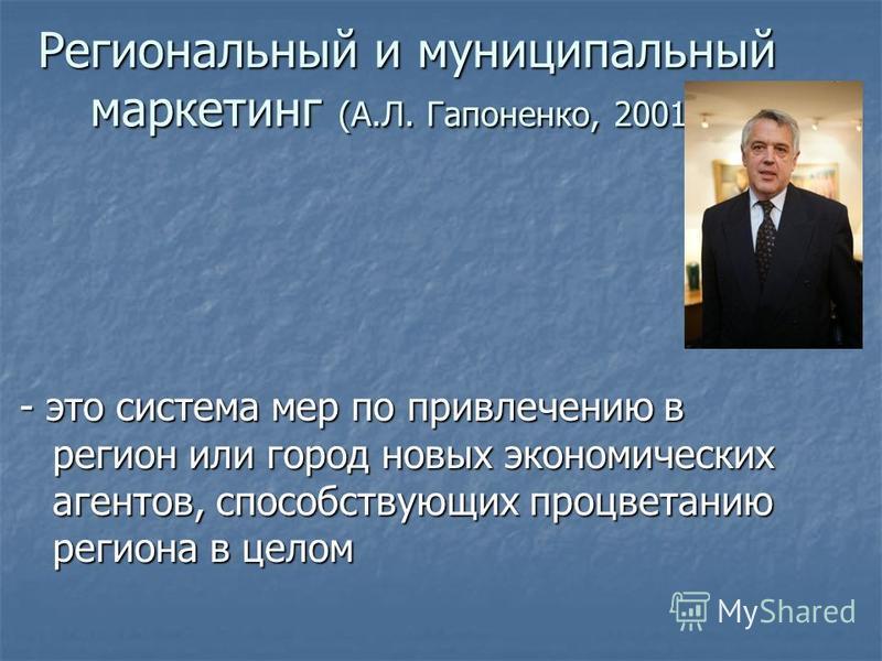 Региональный и муниципальный маркетинг (А.Л. Гапоненко, 2001 г.) - это система мер по привлечению в регион или город новых экономических агентов, способствующих процветанию региона в целом