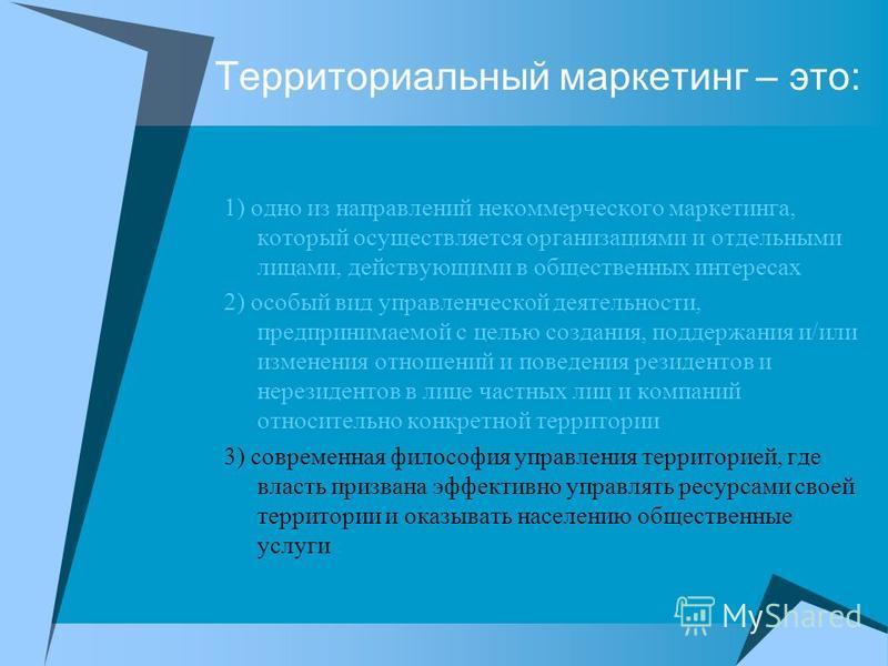 Территориальный маркетинг – это: 1) одно из направлений некоммерческого маркетинга, который осуществляется организациями и отдельными лицами, действующими в общественных интересах 2) особый вид управленческой деятельности, предпринимаемой с целью соз