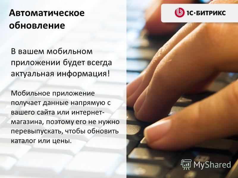 Автоматическое обновление В вашем мобильном приложении будет всегда актуальная информация! Мобильное приложение получает данные напрямую с вашего сайта или интернет- магазина, поэтому его не нужно перевыпускать, чтобы обновить каталог или цены.